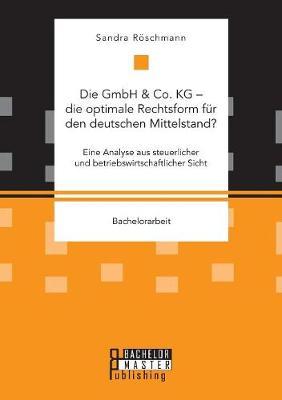 Die Gmbh & Co. Kg - Die Optimale Rechtsform Fur Den Deutschen Mittelstand? Eine Analyse Aus Steuerlicher Und Betriebswirtschaftlicher Sicht (Paperback)