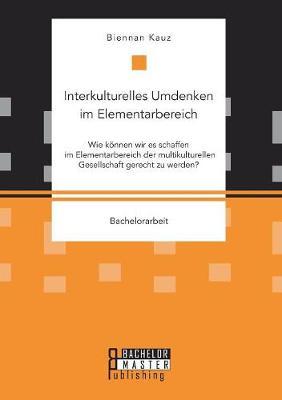 Interkulturelles Umdenken Im Elementarbereich. Wie Konnen Wir Es Schaffen Im Elementarbereich Der Multikulturellen Gesellschaft Gerecht Zu Werden? (Paperback)