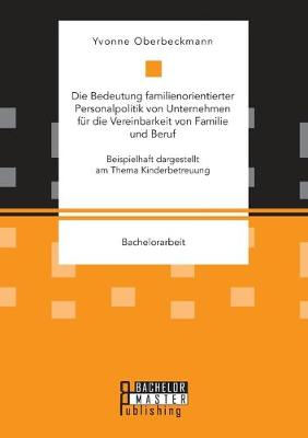 Die Bedeutung familienorientierter Personalpolitik von Unternehmen fur die Vereinbarkeit von Familie und Beruf. Beispielhaft dargestellt am Thema Kinderbetreuung (Paperback)