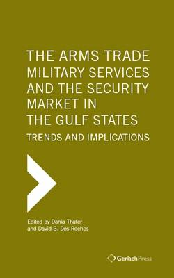 The Arms Trade, Military Services and the Security Market in the Gulf States: Trends and Implications (Hardback)