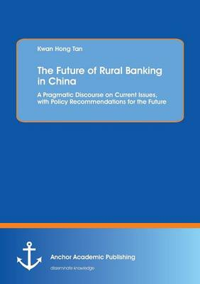 The Future of Rural Banking in China. a Pragmatic Discourse on Current Issues, with Policy Recommendations for the Future (Paperback)