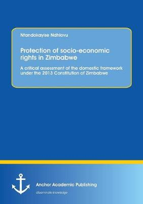 Protection of Socio-Economic Rights in Zimbabwe. a Critical Assessment of the Domestic Framework Under the 2013 Constitution of Zimbabwe (Paperback)