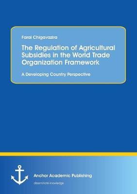 The Regulation of Agricultural Subsidies in the World Trade Organization Framework. a Developing Country Perspective (Paperback)