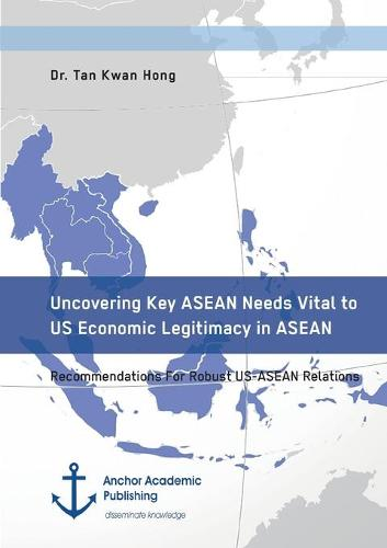 Uncovering Key ASEAN Needs Vital to Us Economic Legitimacy in ASEAN. Recommendations for Robust Us-ASEAN Relations (Paperback)