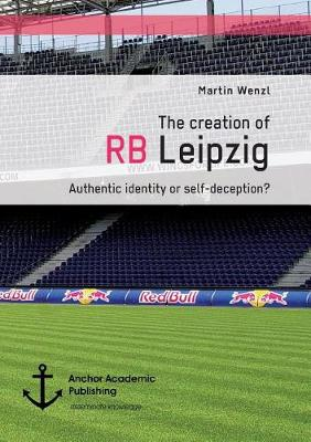 The Creation of RB Leipzig. Authentic Identity or Self-Deception? (Paperback)
