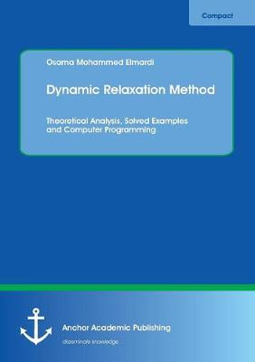Dynamic Relaxation Method. Theoretical Analysis, Solved Examples and Computer Programming (Paperback)