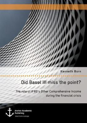 Did Basel III Miss the Point? the Role of Ifrs's Other Comprehensive Income During the Financial Crisis (Paperback)