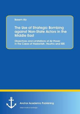The Use of Strategic Bombing Against Non-State Actors in the Middle East. Objectives and Limitations of Air Power in the Cases of Hezbollah, Houthis and Isis (Paperback)