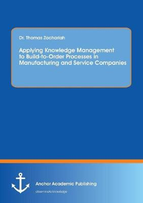 Applying Knowledge Management to Build-To-Order Processes in Manufacturing and Service Companies (Paperback)