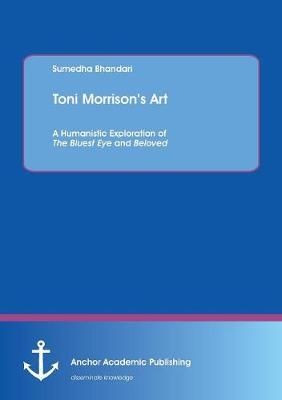 Toni Morrison's Art. a Humanistic Exploration of the Bluest Eye and Beloved (Paperback)