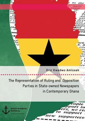 The Representation of Ruling and Opposition Parties in State-Owned Newspapers in Contemporary Ghana (Paperback)