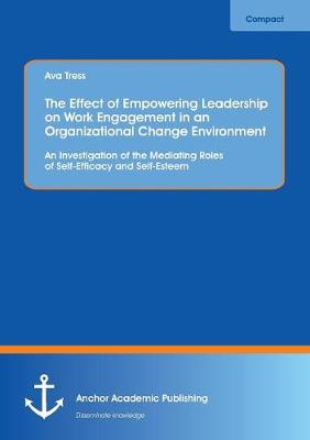The Effect of Empowering Leadership on Work Engagement in an Organizational Change Environment. an Investigation of the Mediating Roles of Self-Efficacy and Self-Esteem (Paperback)