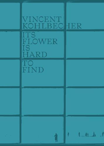 Vincent Kohlbecher: Its Flower is Hard to Find (Hardback)