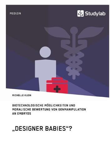 """""""Designer Babies""""? Biotechnologische Moglichkeiten Und Moralische Bewertung Von Genmanipulation an Embryos (Paperback)"""