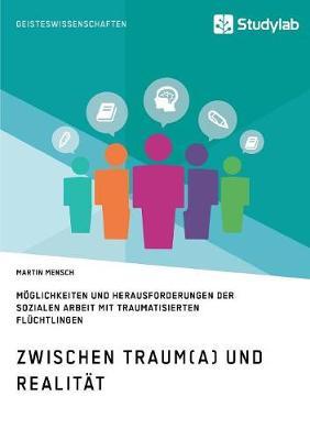 Zwischen Traum(a) Und Realitat. Moglichkeiten Und Herausforderungen Der Sozialen Arbeit Mit Traumatisierten Fluchtlingen (Paperback)