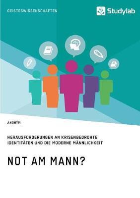 Not Am Mann? Herausforderungen an Krisenbedrohte Identitaten Und Die Moderne Mannlichkeit (Paperback)