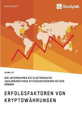 Erfolgsfaktoren Von Kryptowahrungen. Wie Unternehmen Die Elektronische Zahlungsmethode Effizienzsteigernd Nutzen Konnen (Paperback)