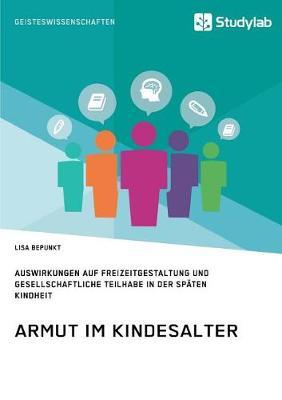 Armut Im Kindesalter. Auswirkungen Auf Freizeitgestaltung Und Gesellschaftliche Teilhabe in Der Spaten Kindheit (Paperback)