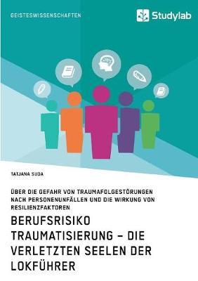 Berufsrisiko Traumatisierung - Die verletzten Seelen der Lokfuhrer: UEber die Gefahr von Traumafolgestoerungen nach Personenunfallen und die Wirkung von Resilienzfaktoren (Paperback)