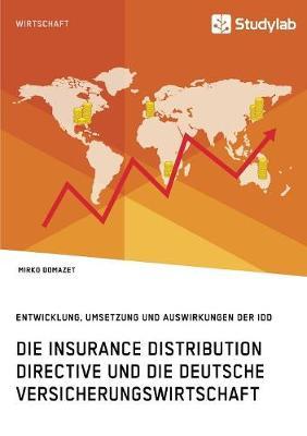 Die Insurance Distribution Directive Und Die Deutsche Versicherungswirtschaft. Entwicklung, Umsetzung Und Auswirkungen Der IDD (Paperback)