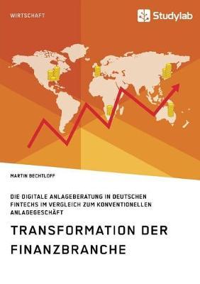 Transformation Der Finanzbranche. Die Digitale Anlageberatung in Deutschen Fintechs Im Vergleich Zum Konventionellen Anlagegesch ft (Paperback)