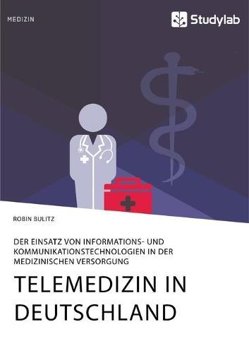 Telemedizin in Deutschland. Der Einsatz Von Informations- Und Kommunikationstechnologien in Der Medizinischen Versorgung (Paperback)