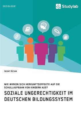 Soziale Ungerechtigkeit Im Deutschen Bildungssystem. Wie Wirken Sich Herkunftseffekte Auf Die Schullaufbahn Von Kindern Aus? (Paperback)