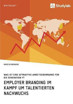 Employer Branding im Kampf um talentierten Nachwuchs. Was ist eine attraktive Arbeitgebermarke fur die Generation Y? (Paperback)