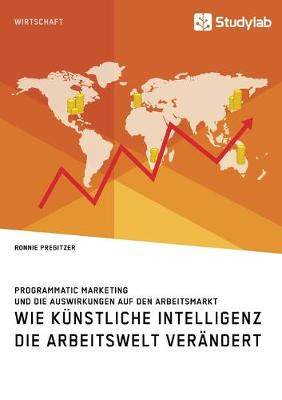 Wie Kunstliche Intelligenz die Arbeitswelt verandert. Programmatic Marketing und die Auswirkungen auf den Arbeitsmarkt (Paperback)