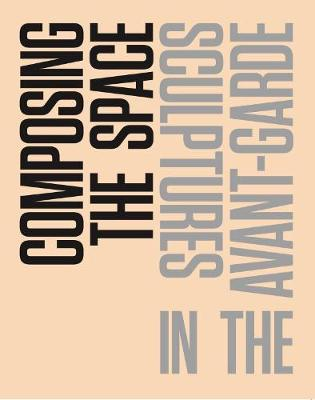 Composing the Space: Sculpture in the Avant-Garde - A Reader / Anthology (Paperback)