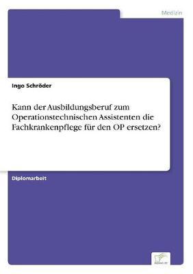 Kann Der Ausbildungsberuf Zum Operationstechnischen Assistenten Die Fachkrankenpflege F r Den Op Ersetzen? (Paperback)