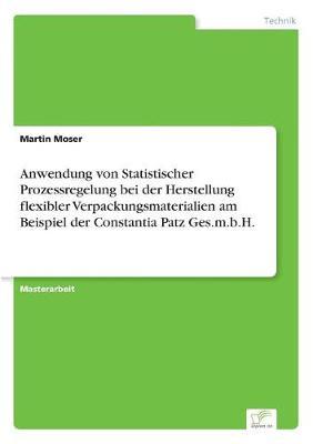 Anwendung Von Statistischer Prozessregelung Bei Der Herstellung Flexibler Verpackungsmaterialien Am Beispiel Der Constantia Patz Ges.M.B.H. (Paperback)