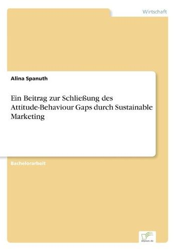 Ein Beitrag Zur Schlie ung Des Attitude-Behaviour Gaps Durch Sustainable Marketing (Paperback)