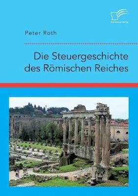 Die Steuergeschichte Des R mischen Reiches (Paperback)