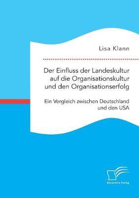 Der Einfluss Der Landeskultur Auf Die Organisationskultur Und Den Organisationserfolg. Ein Vergleich Zwischen Deutschland Und Den USA (Paperback)