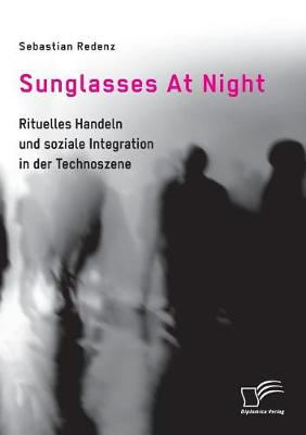 Sunglasses at Night. Rituelles Handeln Und Soziale Integration in Der Technoszene (Paperback)