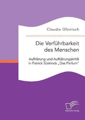 """Die Verf hrbarkeit Des Menschen. Aufkl rung Und Aufkl rungskritik in Patrick S skinds """"das Parfum (Paperback)"""