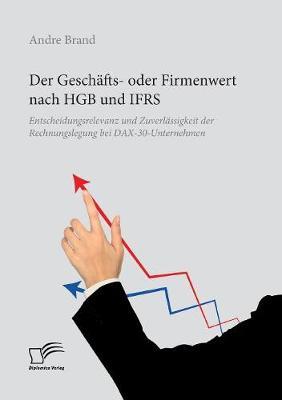 Der Gesch fts- Oder Firmenwert Nach Hgb Und Ifrs. Entscheidungsrelevanz Und Zuverl ssigkeit Der Rechnungslegung Bei Dax-30-Unternehmen (Paperback)