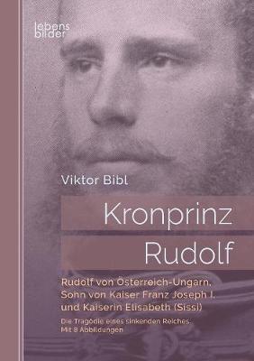 Kronprinz Rudolf: Rudolf Von Osterreich-Ungarn, Sohn Von Kaiser Franz Joseph I. Und Kaiserin Elisabeth (Sissi) (Paperback)