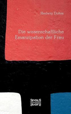 Die wissenschaftliche Emanzipation der Frau: Durfen/ koennen/ sollen Frauen studieren? (Paperback)