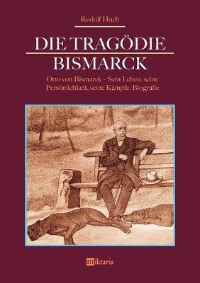 Die Tragodie Bismarck: Otto Von Bismarck - Sein Leben, Seine Personlichkeit, Seine Kampfe (Paperback)