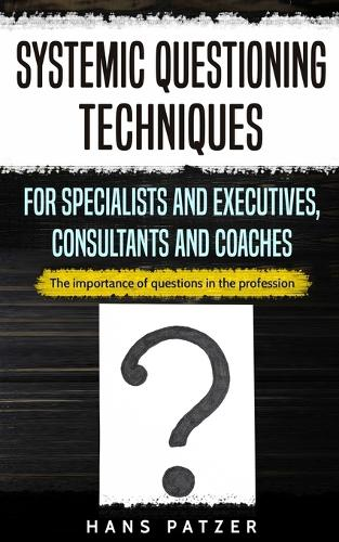 Systemic Questioning Techniques for Specialists and Executives, Consultants and Coaches: The importance of questions in the profession (Paperback)