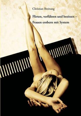 Flirten, Verfuhren Und Besitzen - Frauen Erobern Mit System (Paperback)