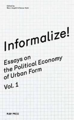 Informalize! - Essaya on the Political Economy of Urban Form. Vol. 1 (Paperback)