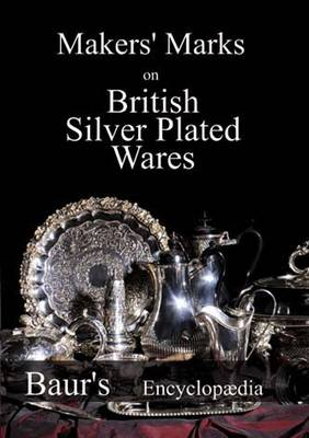 Makers' Marks on British Silver Plated Wares: Baur's Encyclopaedia (Paperback)