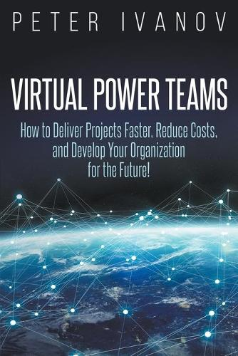 Virtual Power Teams: How to Deliver Products Faster, Reduce Costs, and Develop Your Organization for the Future! (Paperback)