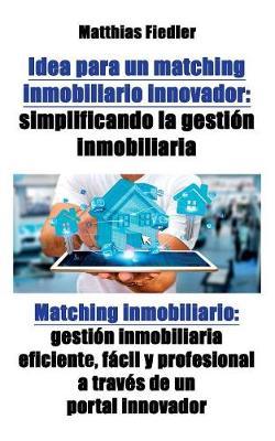 Idea Para Un Matching Inmobiliario Innovador: Simplificando La Gestion Inmobiliaria: Matching Inmobiliario: Gestion Inmobiliaria Eficiente, Facil y Profesional a Traves de Un Portal Innovador (Paperback)