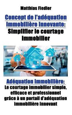 Concept de L'Adequation Immobiliere Innovante: Simplifier Le Courtage Immobilier: Adequation Immobiliere: Le Courtage Immobilier Simple, Efficace Et Professionnel Grace a Un Portail D'Adequation Immobiliere Innovant (Paperback)