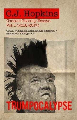 Trumpocalypse: Consent Factory Essays, Vol. I (2016-2017) - Consent Factory Essays 1 (Paperback)