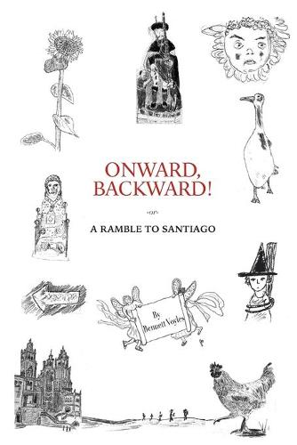 Onward, Backward! -or- A Ramble to Santiago: Being a True Account of a Heathen Family's 1,500-kilometer pilgrimage to Santiago de Compostela, together with many Interesting Stories and Occasionally Useful Facts pertaining to Life along that ancient and popular Way (Paperback)